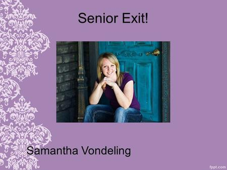 Senior Exit! Samantha Vondeling. Who I am 3.59 GPA Junior Teacher (1 year) Scholar Athlete Award (3 years) National Honor Society member and Officer Perfect.