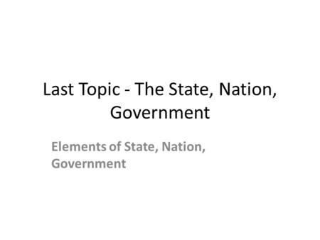 Last Topic - The State, Nation, Government Elements of State, Nation, Government.