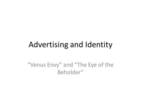"Advertising and Identity ""Venus Envy"" and ""The Eye of the Beholder"""