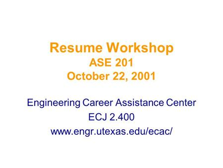 Resume Workshop ASE 201 October 22, 2001 Engineering Career Assistance Center ECJ 2.400 www.engr.utexas.edu/ecac/