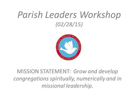 Parish Leaders Workshop (02/28/15) MISSION STATEMENT: Grow and develop congregations spiritually, numerically and in missional leadership.