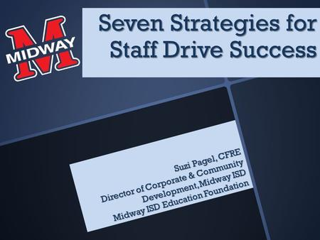 Suzi Pagel, CFRE Director of Corporate & Community Development, Midway ISD Midway ISD Education Foundation Seven Strategies for Staff Drive Success.