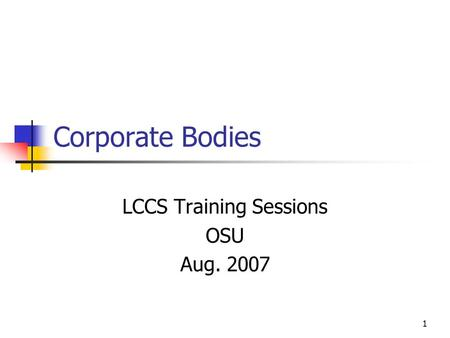 1 Corporate Bodies LCCS Training Sessions OSU Aug. 2007.