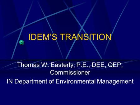 IDEM'S TRANSITION Thomas W. Easterly, P.E., DEE, QEP, Commissioner IN Department of Environmental Management.