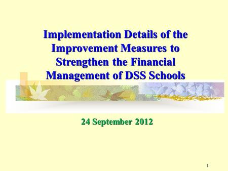 11 Implementation Details of the Improvement Measures to Strengthen the Financial Management of DSS Schools 24 September 2012.