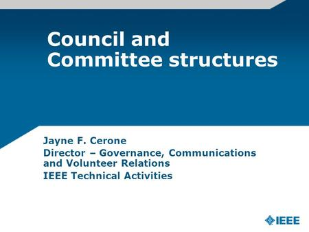Council and Committee structures Jayne F. Cerone Director – Governance, Communications and Volunteer Relations IEEE Technical Activities.