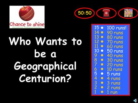 Who Wants to be a Geographical Centurion? 15 14 13 12 11 10 9 8 7 6 5 4 3 2 1 100 runs! 90 runs 80 runs 70 runs 60 runs 50 runs 40 runs 30 runs 20 runs.