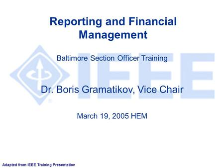Reporting and Financial Management Dr. Boris Gramatikov, Vice Chair Baltimore Section Officer Training March 19, 2005 HEM Adapted from IEEE Training Presentation.
