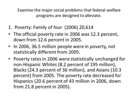 Examine the major social problems that federal welfare programs are designed to alleviate. 1. Poverty: Family of four (2006) 20,614 The official poverty.