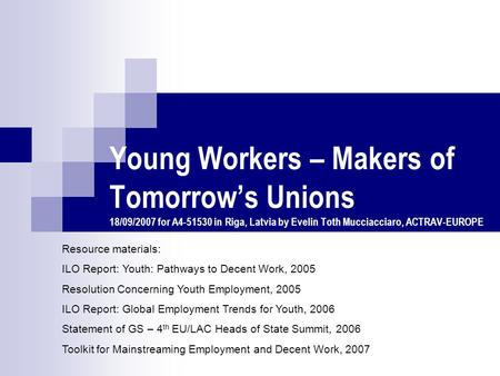 Young Workers – Makers of Tomorrow's Unions 18/09/2007 for A4-51530 in Riga, Latvia by Evelin Toth Mucciacciaro, ACTRAV-EUROPE Resource materials: ILO.