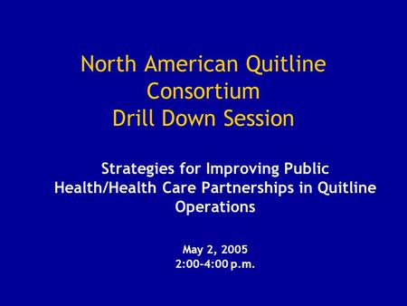 North American Quitline Consortium Drill Down Session Strategies for Improving Public Health/Health Care Partnerships in Quitline Operations May 2, 2005.