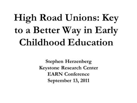 High Road Unions: Key to a Better Way in Early Childhood Education Stephen Herzenberg Keystone Research Center EARN Conference September 13, 2011.