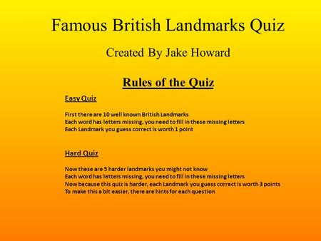 Famous British Landmarks Quiz Created By Jake Howard Rules of the Quiz Easy Quiz First there are 10 well known British Landmarks Each word has letters.