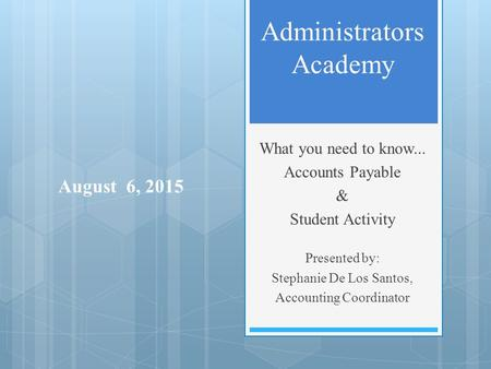 Administrators Academy What you need to know... Accounts Payable & Student Activity Presented by: Stephanie De Los Santos, Accounting Coordinator August.