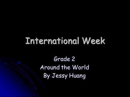 International Week Grade 2 Around the World By Jessy Huang.