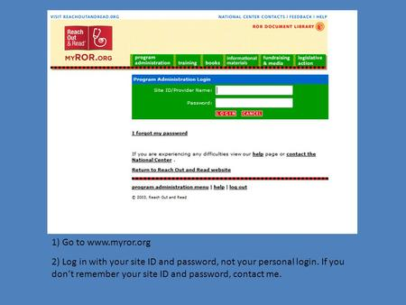 1) Go to www.myror.org 2) Log in with your site ID and password, not your personal login. If you don't remember your site ID and password, contact me.