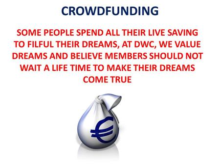 CROWDFUNDING SOME PEOPLE SPEND ALL THEIR LIVE SAVING TO FILFUL THEIR DREAMS, AT DWC, WE VALUE DREAMS AND BELIEVE MEMBERS SHOULD NOT WAIT A LIFE TIME TO.