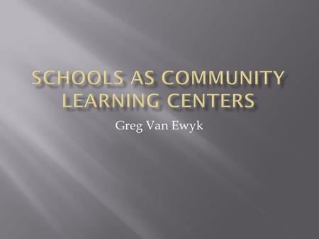 Greg Van Ewyk.  A COMMUNITY SCHOOL IS A PLACE THAT INCORPORATES A SET OF PARTNERSHIPS BETWEEN THE SCHOOL AND COMMUNITY RESOURCES.  ACADEMICS  SOCIAL.