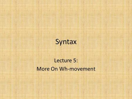 Syntax Lecture 5: More On Wh-movement. Review Wh-movement: – Moves interrogative 'wh'-phrase – from various positions inside the IP – to the specifier.