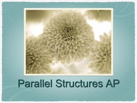 Parallel Structures AP. What is it? Sentences or parts of them are parallel when structures within them take the same form. Parallelism can be at the.