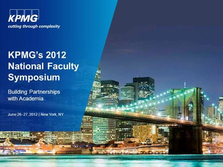 KPMG's 2012 National Faculty Symposium Building Partnerships with Academia June 26–27, 2012 | New York, NY.