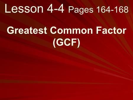 Lesson 4-4 Pages 164-168 Greatest Common Factor (GCF)