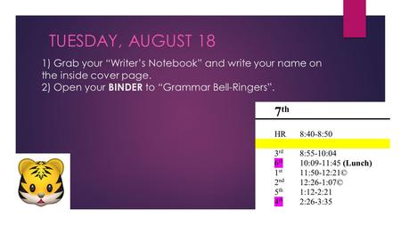 "1) Grab your ""Writer's Notebook"" and write your name on the inside cover page. 2) Open your BINDER to ""Grammar Bell-Ringers"". TUESDAY, AUGUST 18."