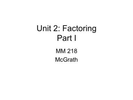 Unit 2: Factoring Part I MM 218 McGrath. Vocubulary A factor is a number, variable, or algebraic expression multiplying another number, variable or algebraic.