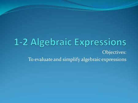 Objectives: To evaluate and simplify algebraic expressions.