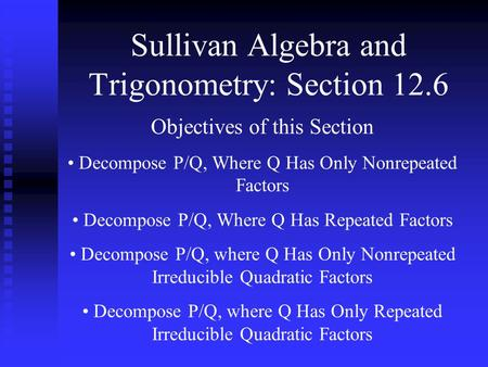 Sullivan Algebra and Trigonometry: Section 12.6 Objectives of this Section Decompose P/Q, Where Q Has Only Nonrepeated Factors Decompose P/Q, Where Q Has.