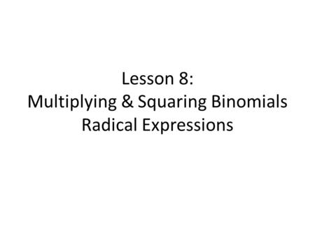 Lesson 8: Multiplying & Squaring Binomials Radical Expressions.