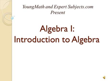 Algebra I: Introduction to Algebra YoungMath and Expert Subjects.com Present.