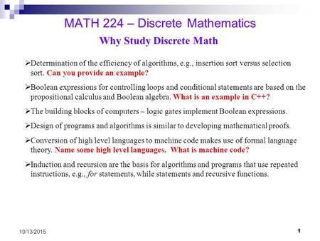 1 10/13/2015 MATH 224 – Discrete Mathematics Why Study Discrete Math  Determination of the efficiency of algorithms, e.g., insertion sort versus selection.
