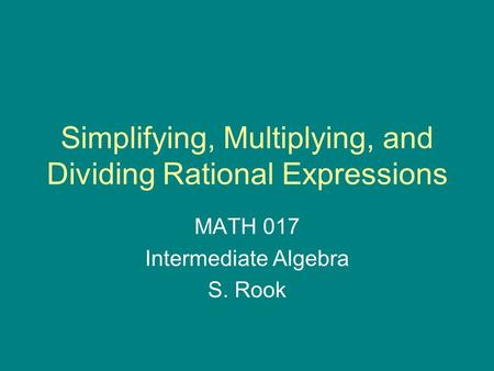 Simplifying, Multiplying, and Dividing Rational Expressions MATH 017 Intermediate Algebra S. Rook.