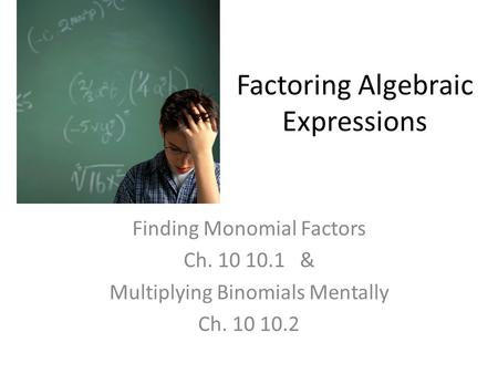 Factoring Algebraic Expressions Finding Monomial Factors Ch. 10 10.1 & Multiplying Binomials Mentally Ch. 10 10.2.