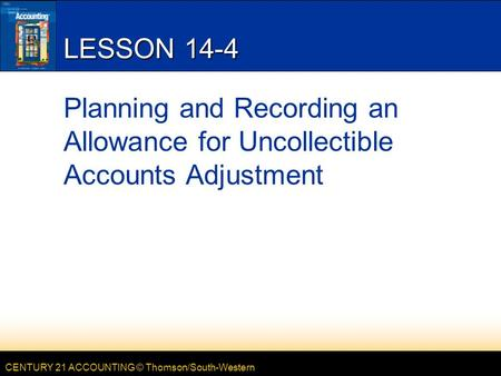 CENTURY 21 ACCOUNTING © Thomson/South-Western LESSON 14-4 Planning and Recording an Allowance for Uncollectible Accounts Adjustment.