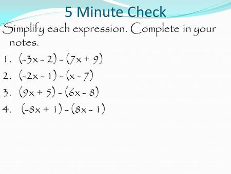 5 Minute Check Simplify each expression. Complete in your notes. 1. (-3x - 2) - (7x + 9) 2. (-2x - 1) - (x - 7) 3. (9x + 5) - (6x - 8) 4. (-8x + 1) - (8x.