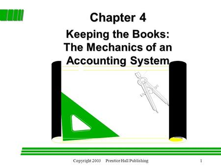 Copyright 2003 Prentice Hall Publishing1 Chapter 4 Chapter 4 Keeping the Books: The Mechanics of an Accounting System.
