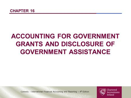 Connolly – International Financial Accounting and Reporting – 4 th Edition CHAPTER 16 ACCOUNTING FOR GOVERNMENT GRANTS AND DISCLOSURE OF GOVERNMENT ASSISTANCE.