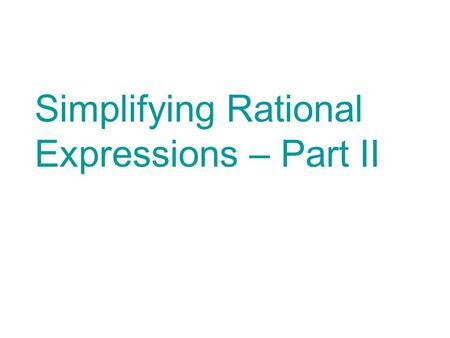 Simplifying Rational Expressions – Part II. This PowerPoint contains notes, examples and practice problems for you to complete. It is important that you.