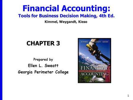 1 Financial Accounting: Tools for Business Decision Making, 4th Ed. Kimmel, Weygandt, Kieso CHAPTER 3 Prepared by Ellen L. Sweatt Georgia Perimeter College.