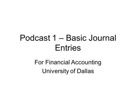 Podcast 1 – Basic Journal Entries For Financial Accounting University of Dallas.