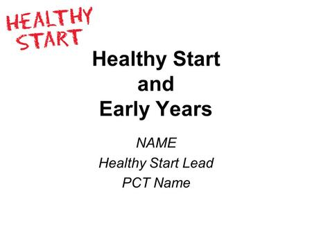 Healthy Start and Early Years NAME Healthy Start Lead PCT Name.