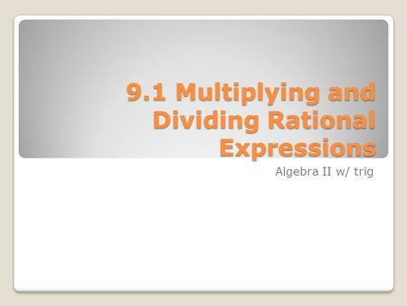9.1 Multiplying and Dividing Rational Expressions Algebra II w/ trig.