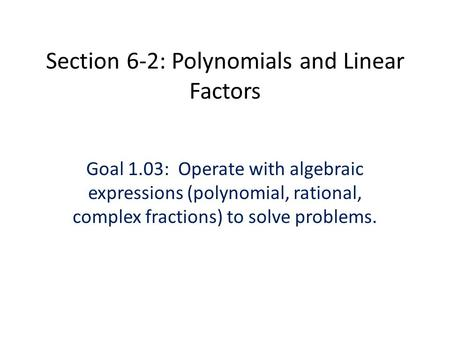 Section 6-2: Polynomials and Linear Factors Goal 1.03: Operate with algebraic expressions (polynomial, rational, complex fractions) to solve problems.
