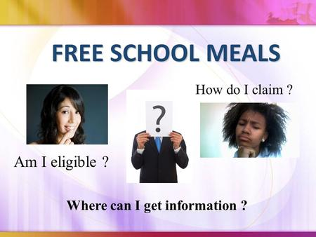 FREE SCHOOL MEALS How do I claim ? Am I eligible ? Where can I get information ?