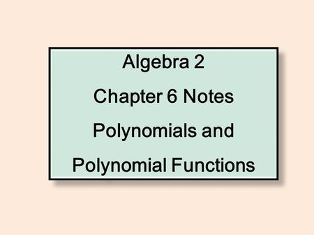 Algebra 2 Chapter 6 Notes Polynomials and Polynomial Functions Algebra 2 Chapter 6 Notes Polynomials and Polynomial Functions.