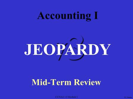 CCNA1 v3 Module 1 v3 Accounting I Mid-Term Review JEOPARDY K. Martin.