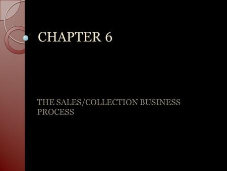 CHAPTER 6 THE SALES/COLLECTION BUSINESS PROCESS. The sales collection process is a series of operating events that collectively serve to attract customers,