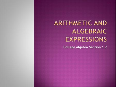 College Algebra Section 1.2.  Algebraic Expressions – variables and constants combined by mathematical operations  Constants – fixed numbers  Variables.